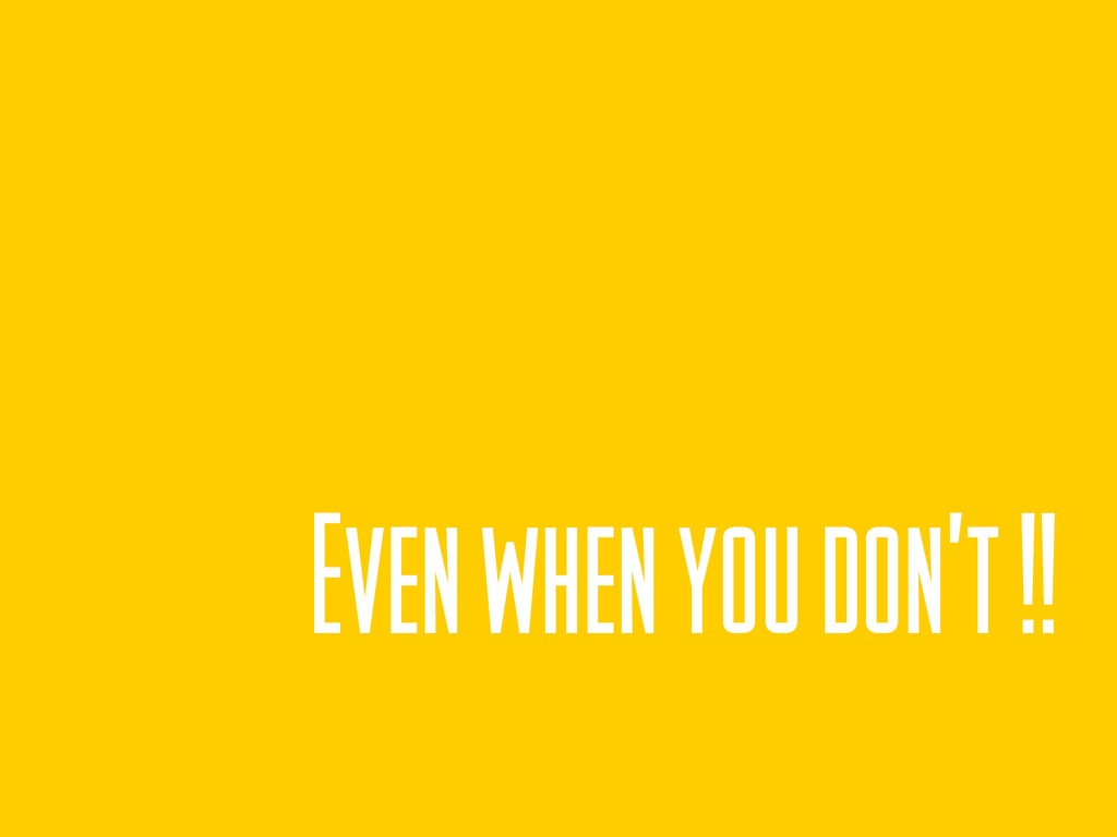 Even when you don't !!