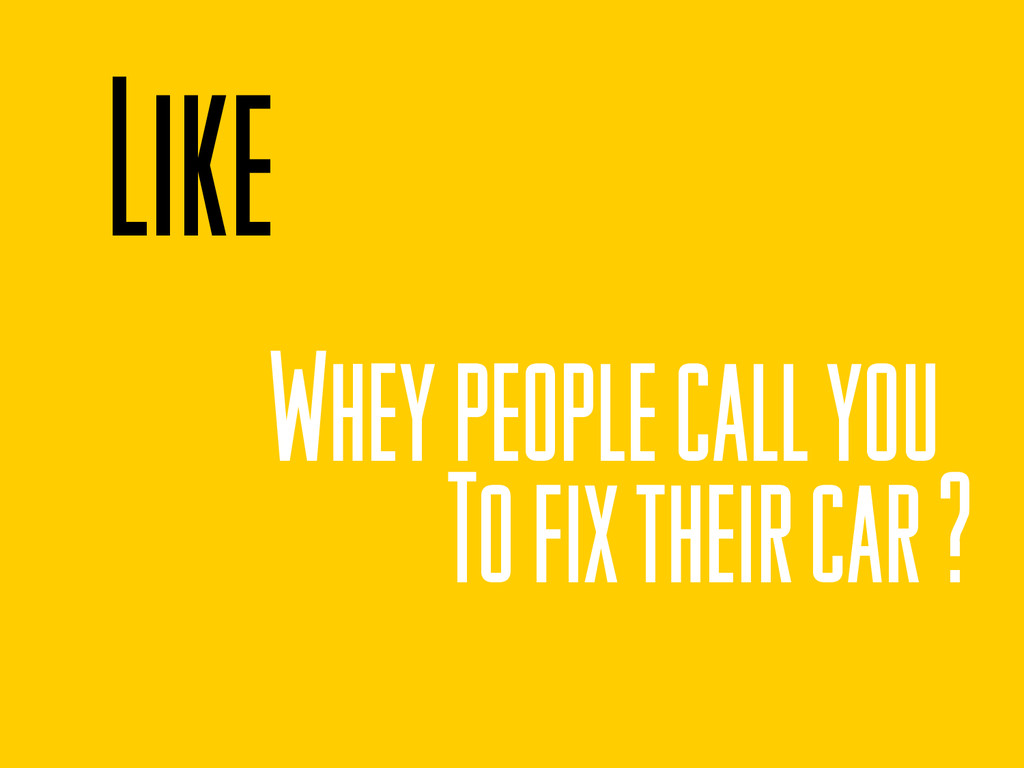 Like Whey people call you To fix their car ?