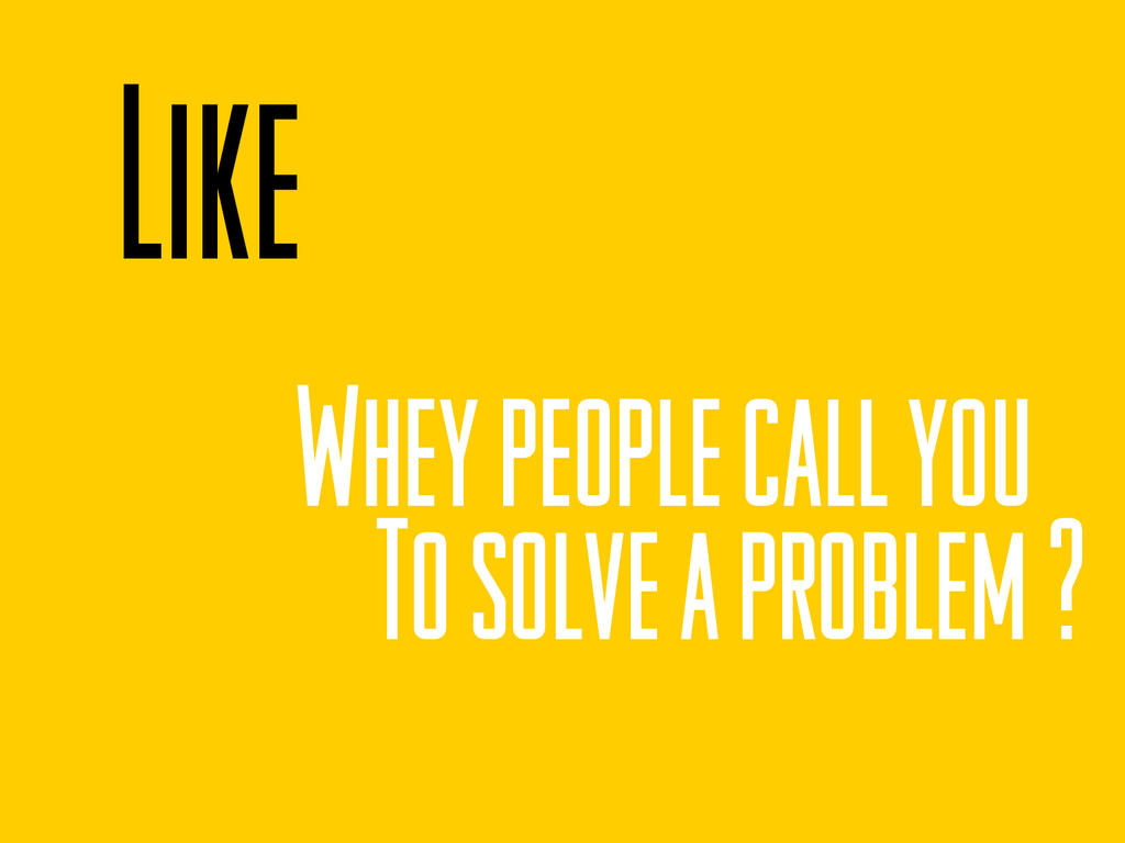 Like Whey people call you To solve a problem ?