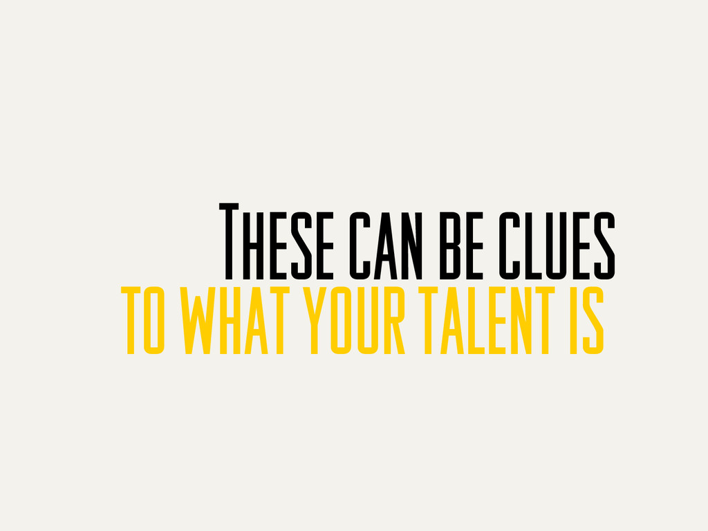 These can be clues to what your talent is