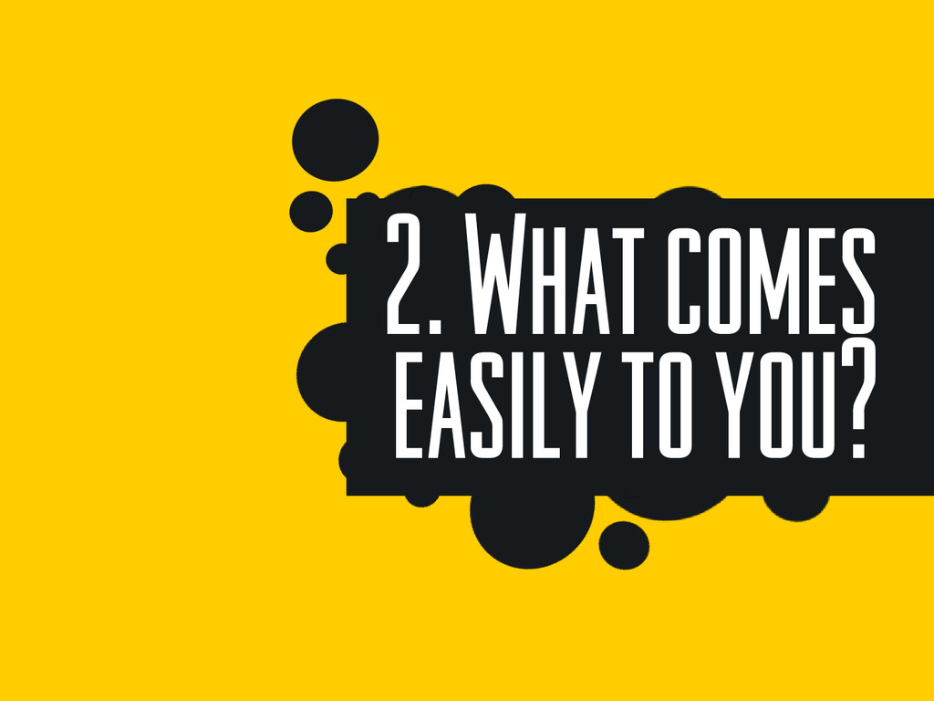 2. What comes easily to you?