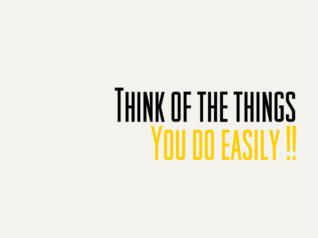 Think of the things You do easily !!