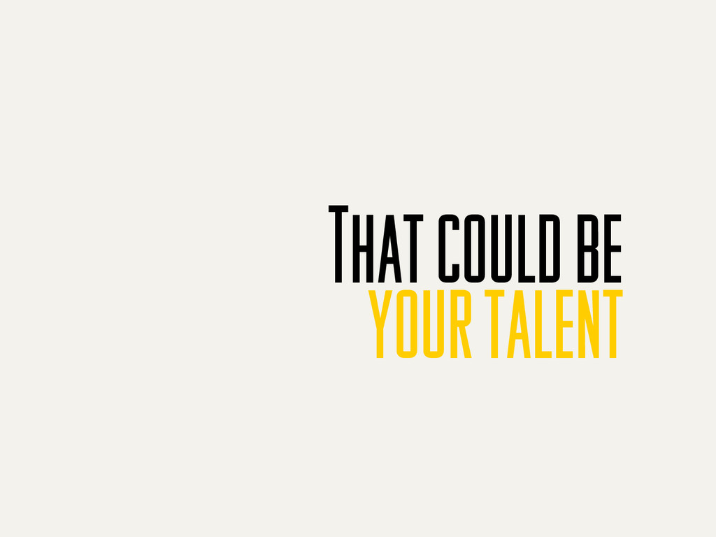 That could be your talent