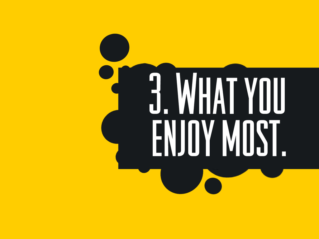 3. What you enjoy most.