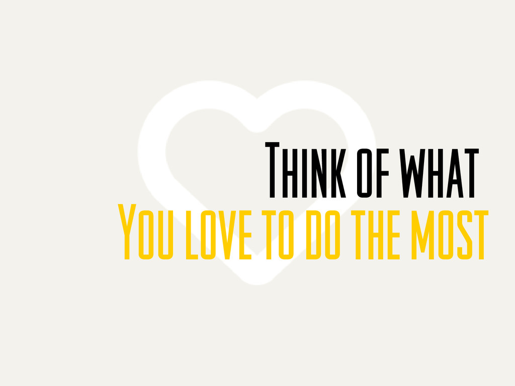 Think of what You love to do the most