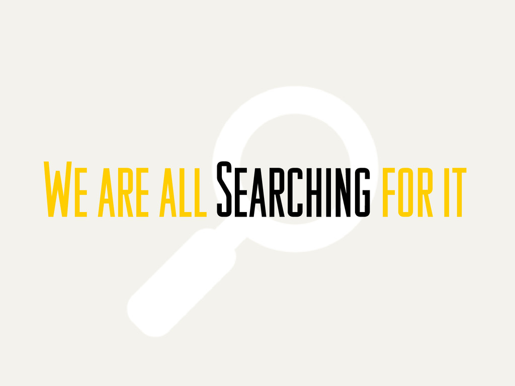 We are all Searching for it