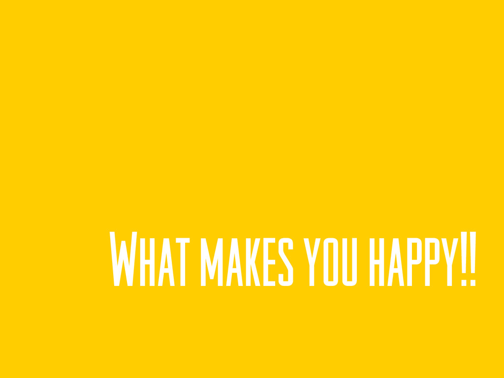 What makes you happy!!