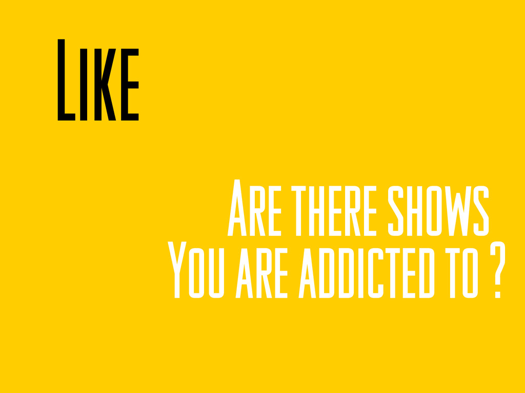Like Are there shows You are addicted to ?