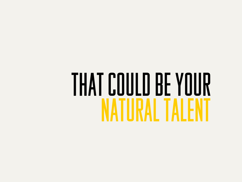 that could be your natural talent
