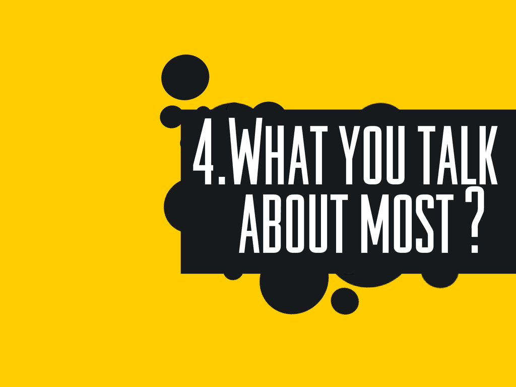 4.What you talk about most ?