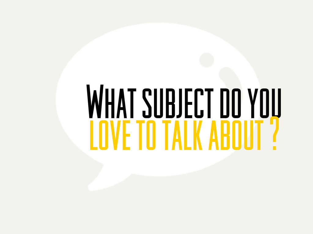 What subject do you love to talk about ?