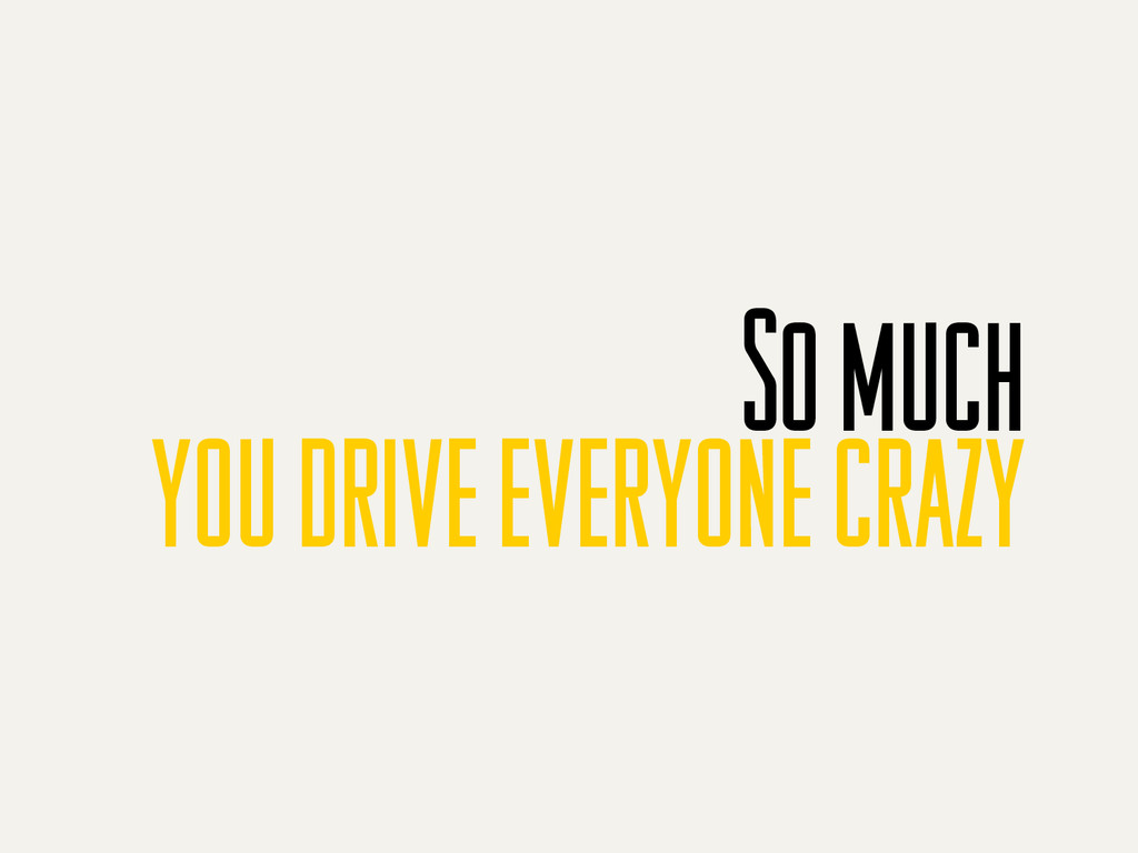 So much you drive everyone crazy
