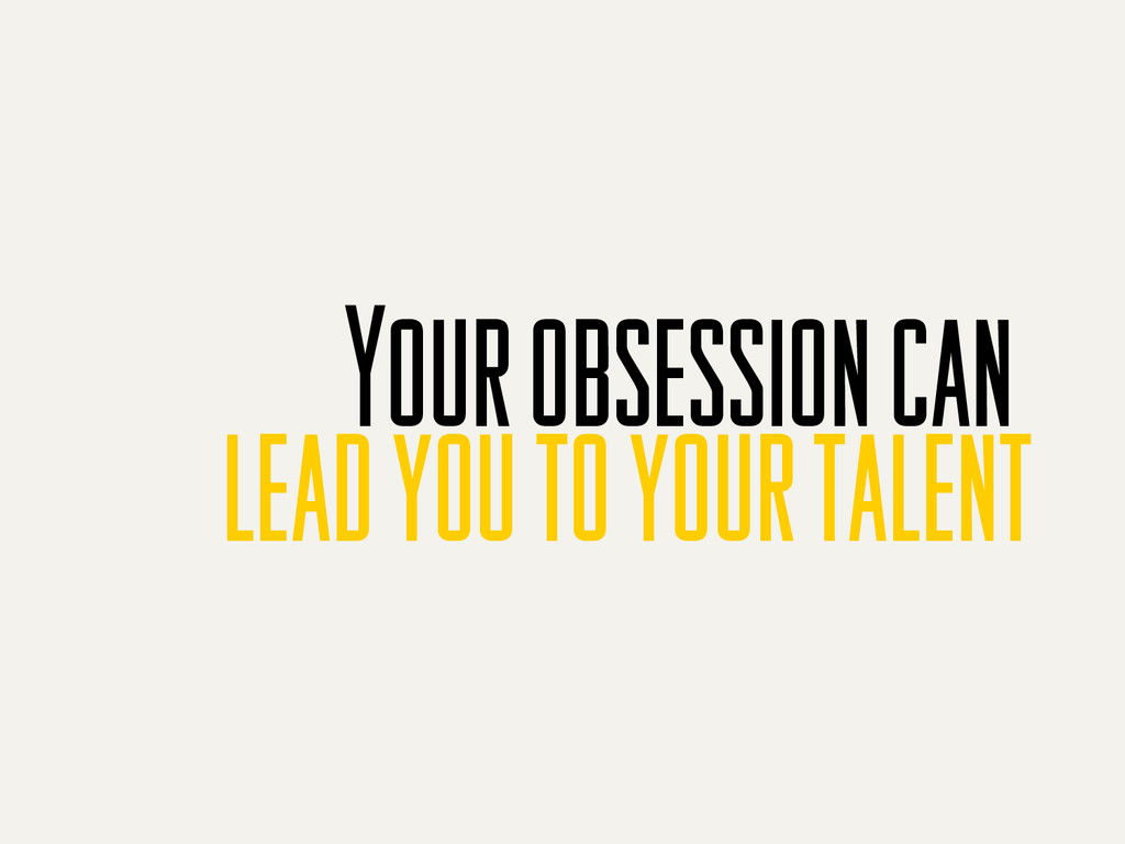 Your obsession can lead you to your talent