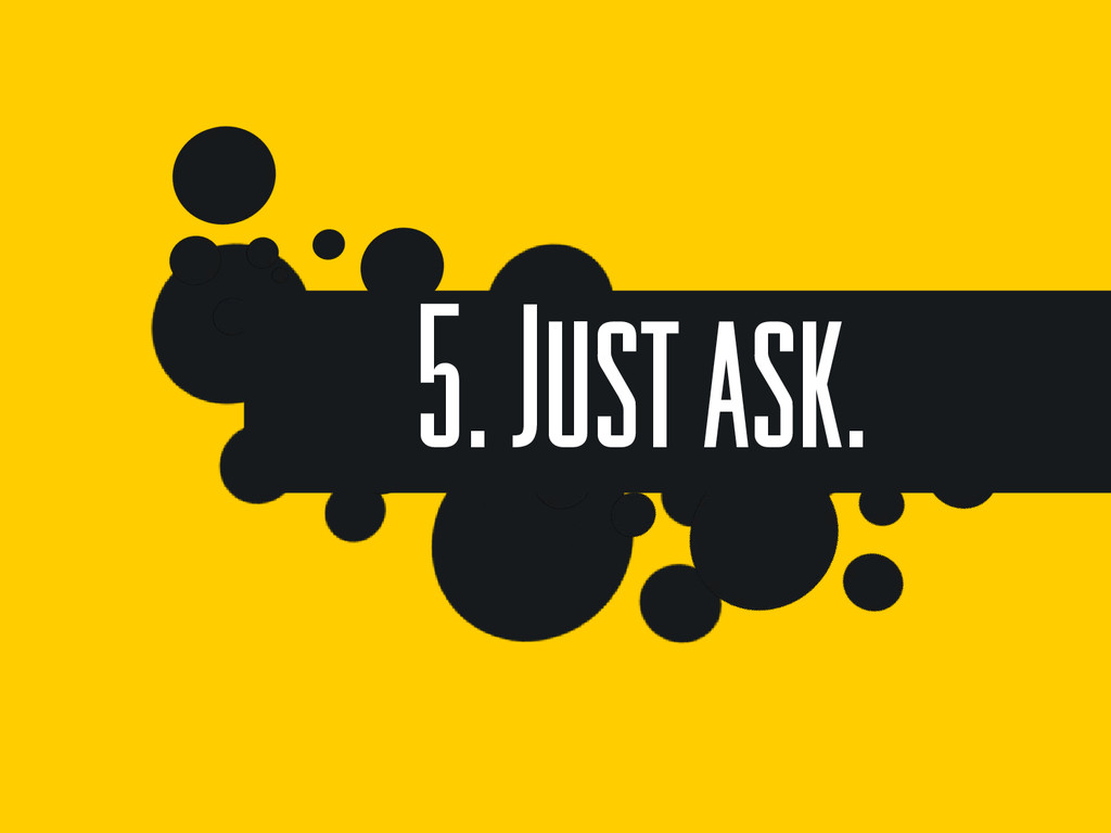 5. Just ask.