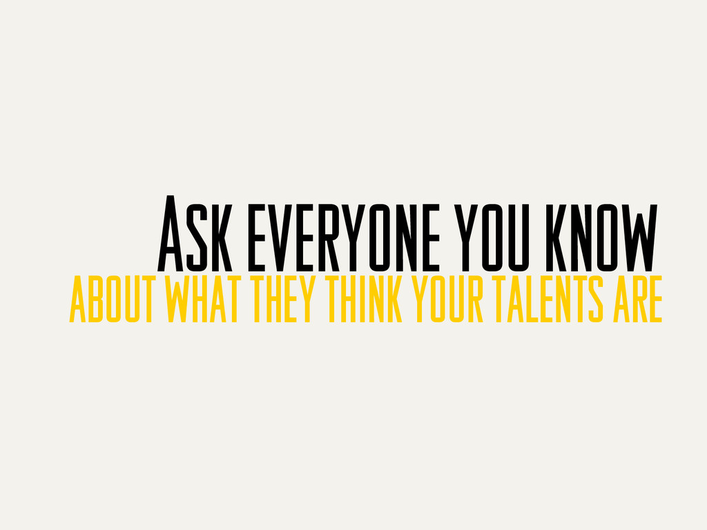 Ask everyone you know about what they think you...
