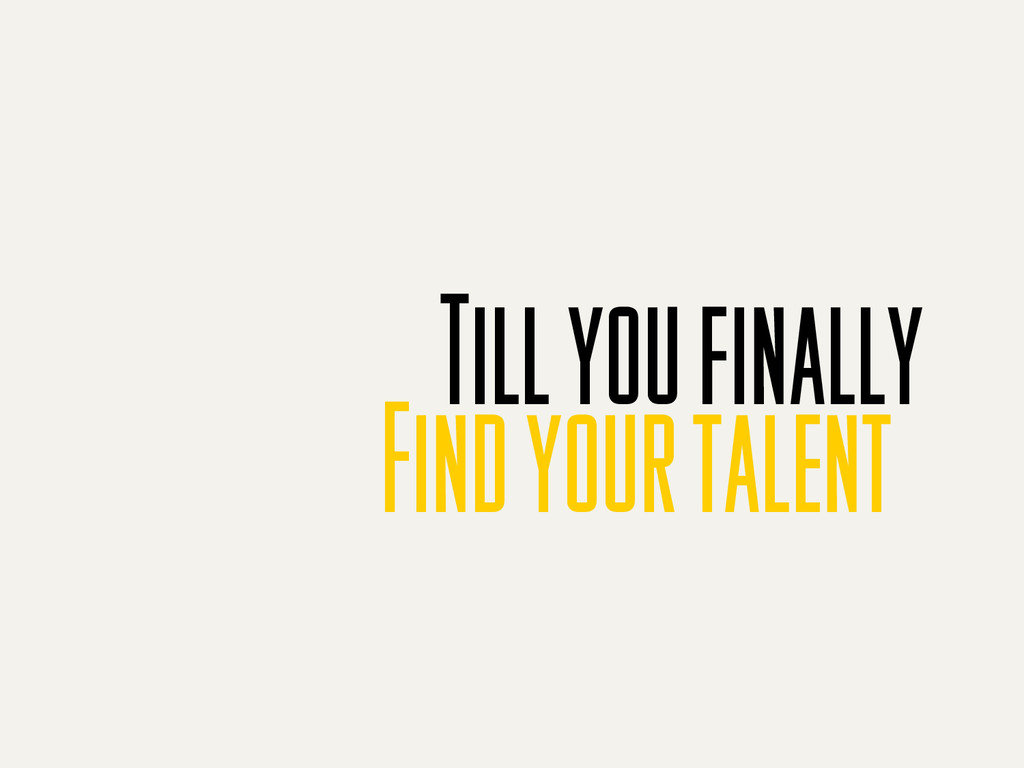 Till you finally Find your talent
