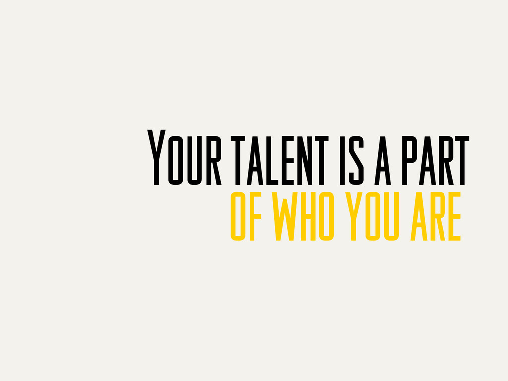 of who you are Your talent is a part