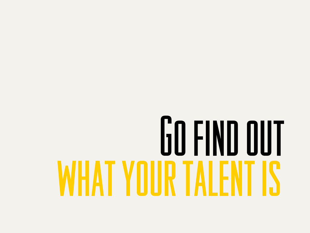 Go find out what your talent is