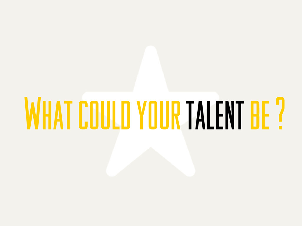 What could your talent be ?