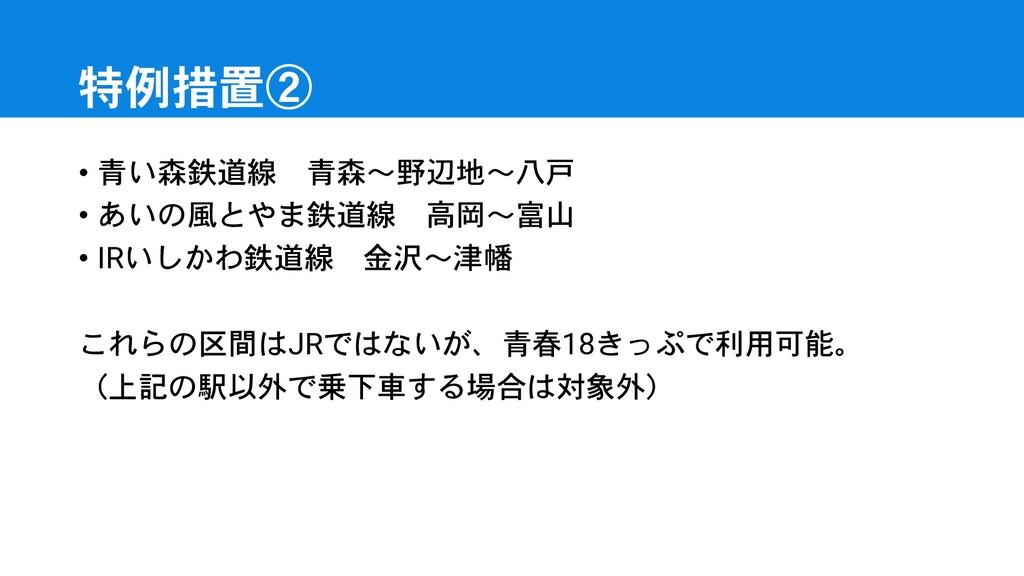 特例措置② • 青い森鉄道線 青森~野辺地~八戸 • あいの風とやま鉄道線 高岡~富山 • I...