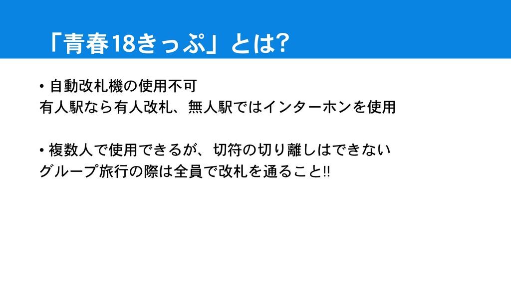「青春18きっぷ」とは? • 自動改札機の使用不可 有人駅なら有人改札、無人駅ではインターホン...