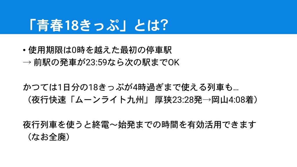 「青春18きっぷ」とは? • 使用期限は0時を越えた最初の停車駅 → 前駅の発車が23:59な...
