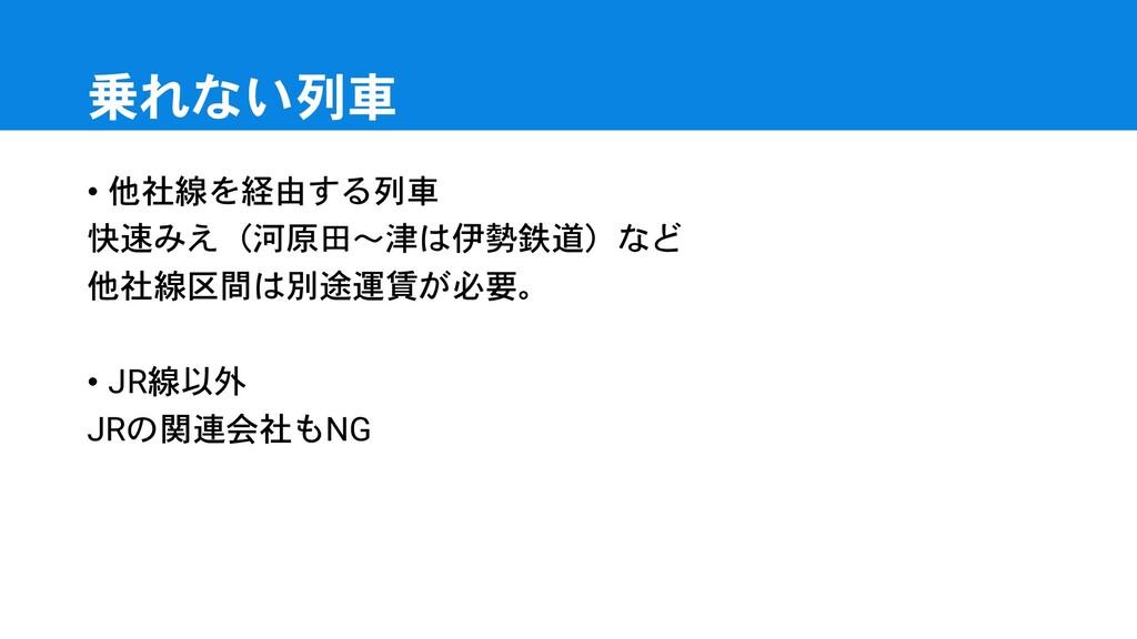 乗れない列車 • 他社線を経由する列車 快速みえ(河原田~津は伊勢鉄道)など 他社線区間は別途...