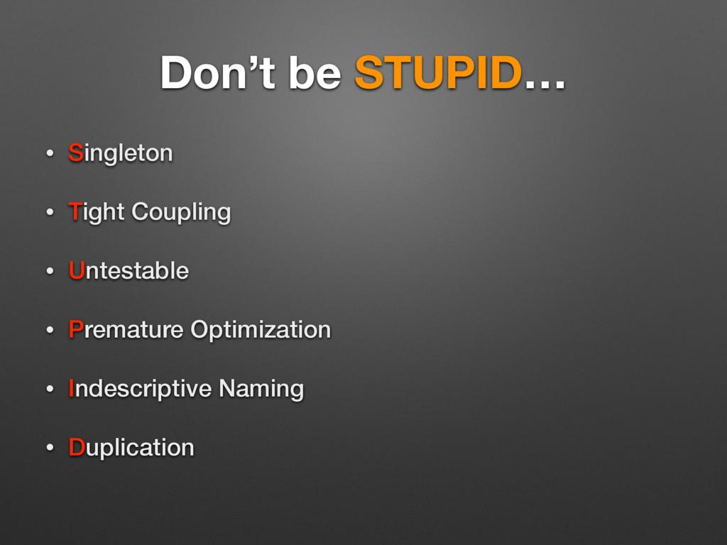 Don't be STUPID… • Singleton • Tight Coupling •...