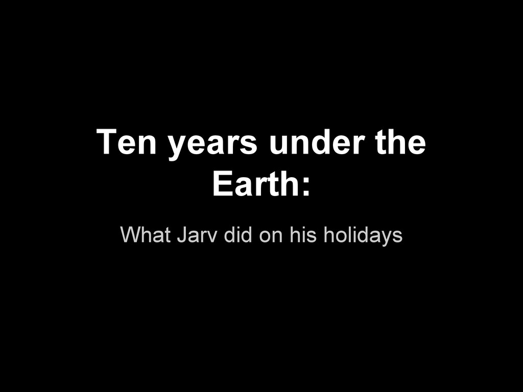 Ten years under the Earth: What Jarv did on his...