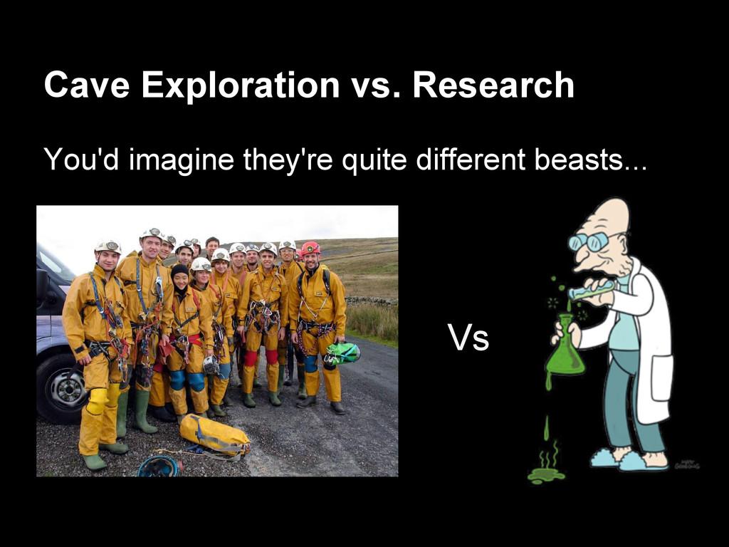 Cave Exploration vs. Research You'd imagine the...