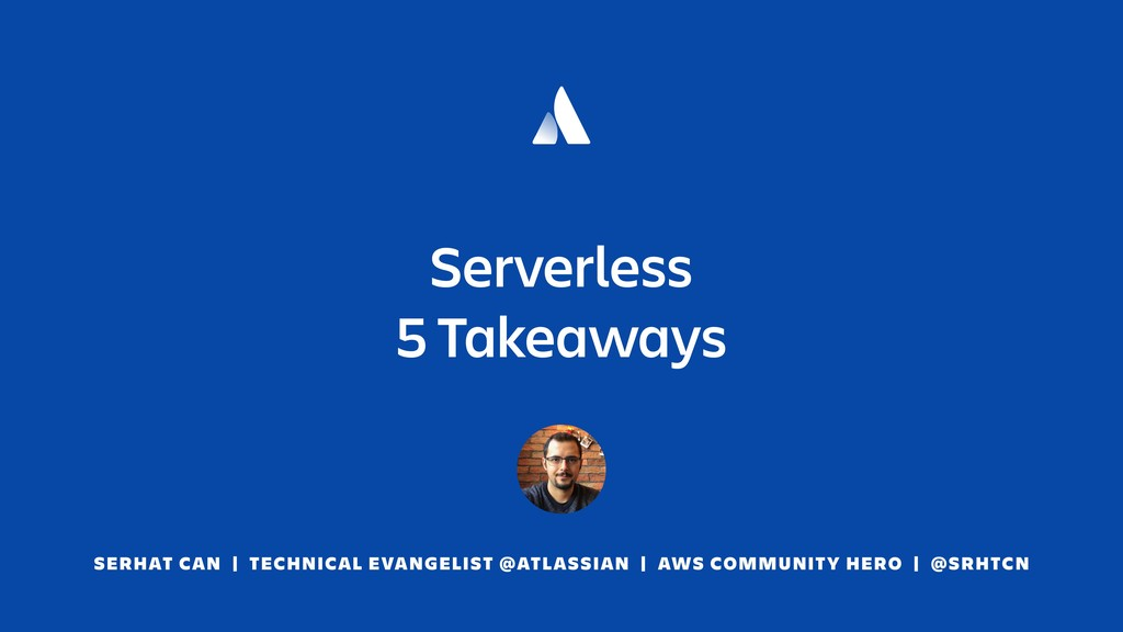 Serverless 5 Takeaways SERHAT CAN | TECHNICAL E...