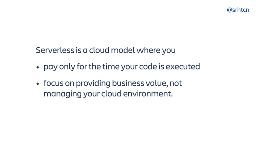 @srhtcn Serverless is a cloud model where you •...