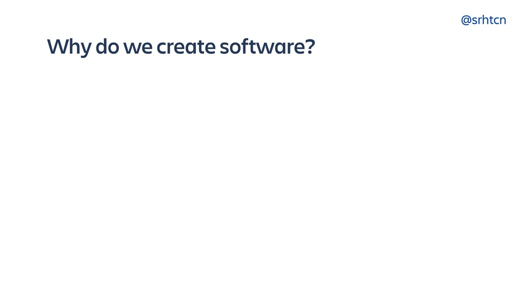 @srhtcn Why do we create software?