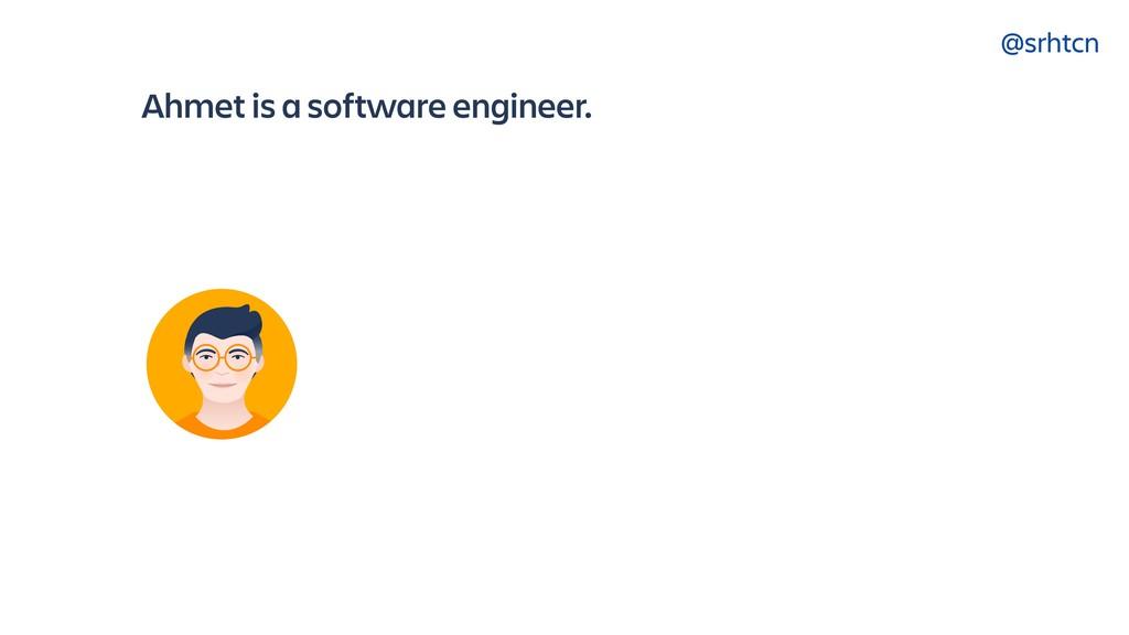 @srhtcn Ahmet is a software engineer.