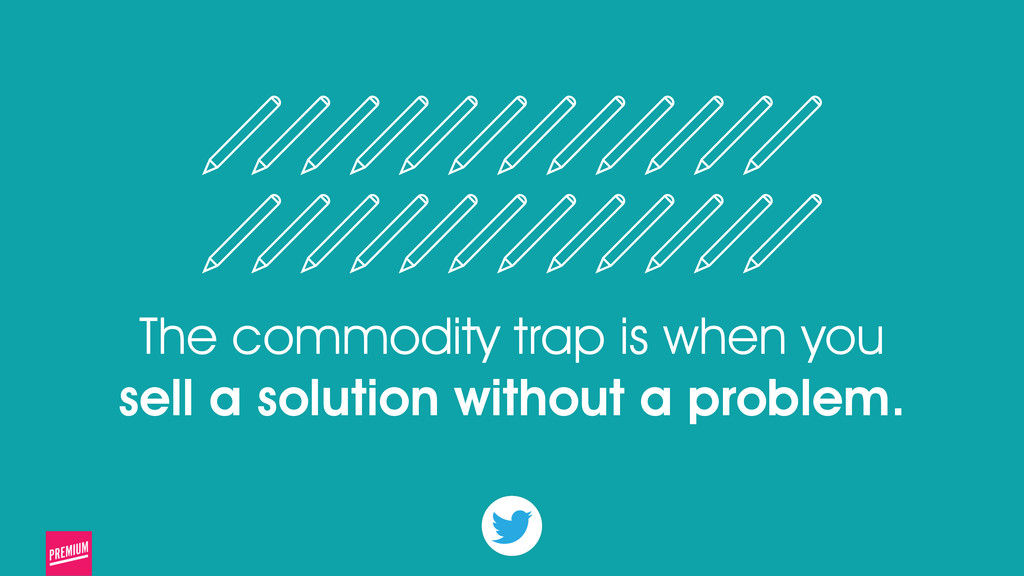 The commodity trap is when you sell a solution ...