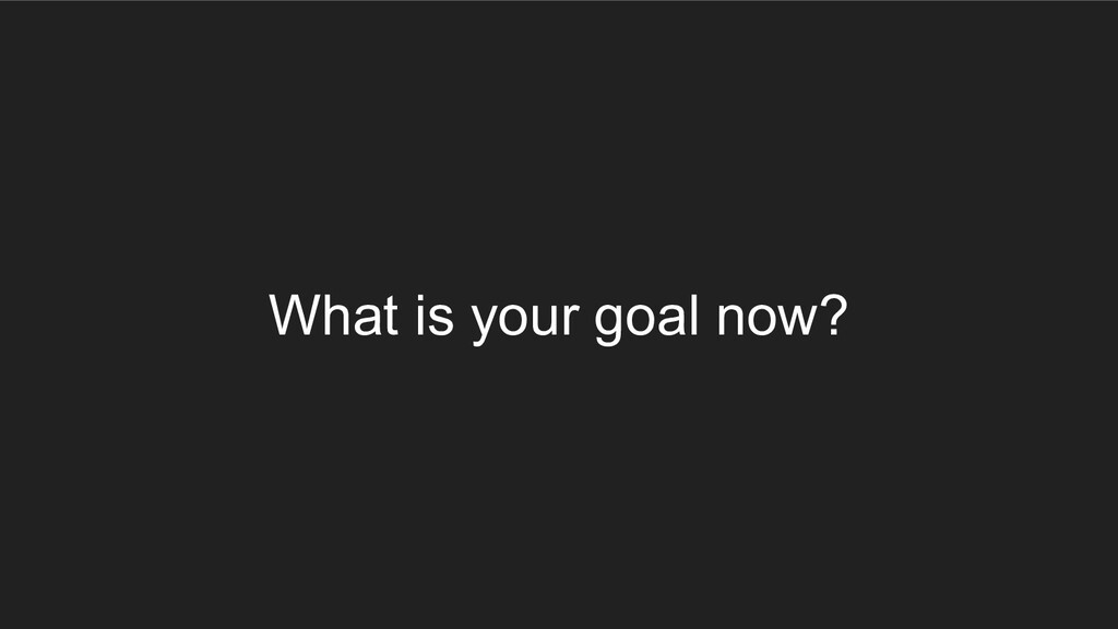 What is your goal now?