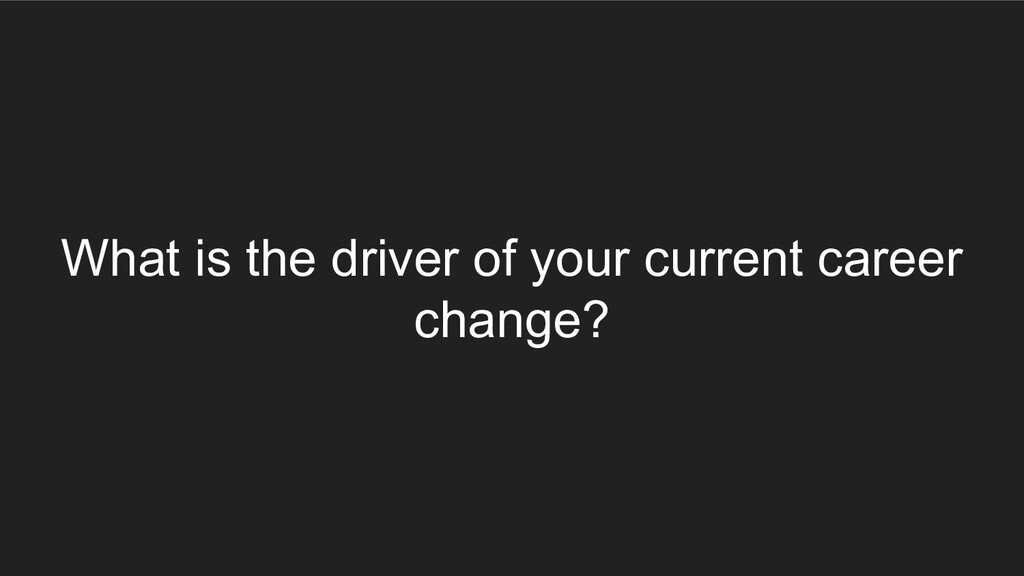 What is the driver of your current career chang...