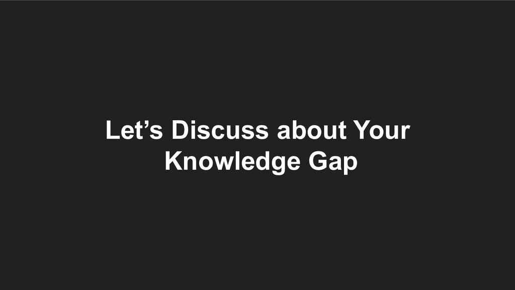 Let's Discuss about Your Knowledge Gap