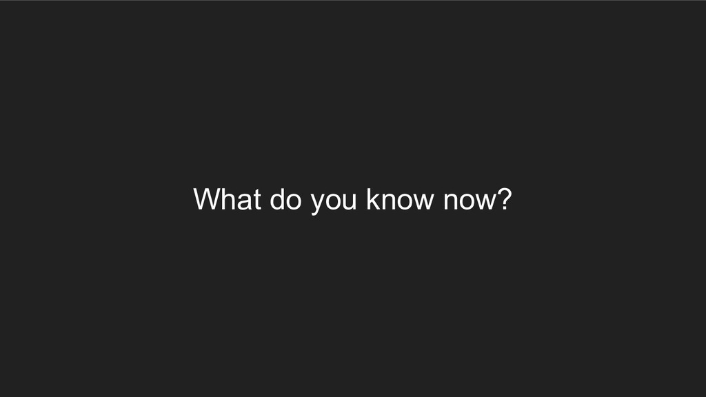 What do you know now?