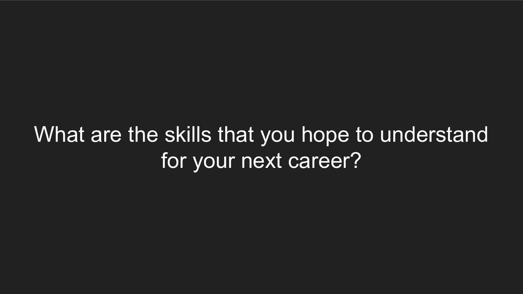What are the skills that you hope to understand...