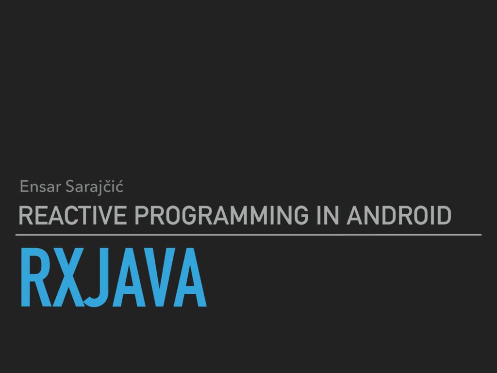 RXJAVA REACTIVE PROGRAMMING IN ANDROID Ensar Sa...