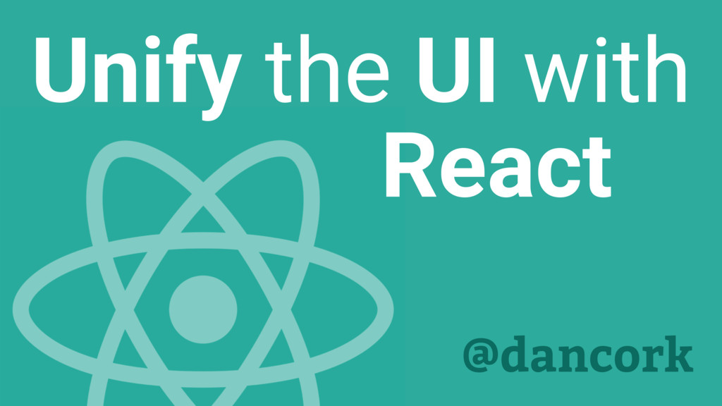 Unify the UI with React @dancork