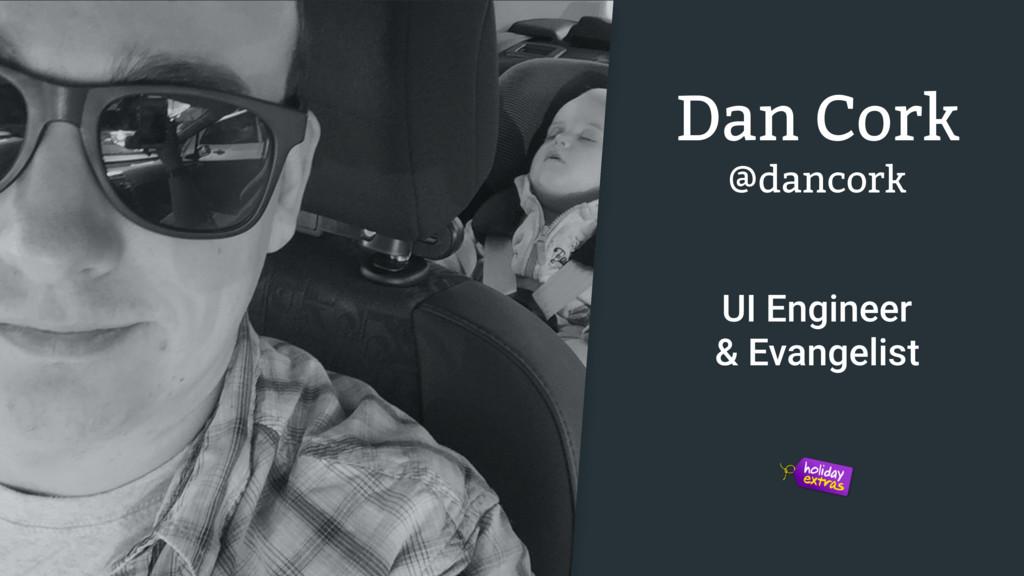Dan Cork UI Engineer & Evangelist @dancork