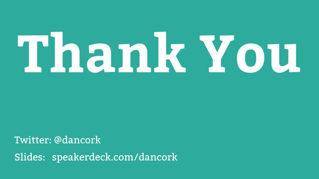 Thank You Twitter: @dancork Slides: speakerdeck...