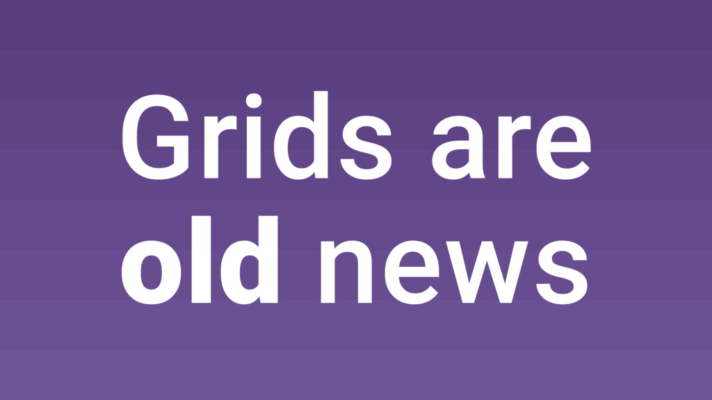 Grids are old news