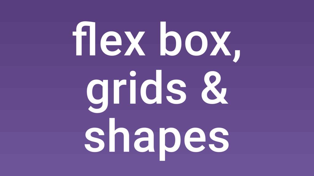 flex box, grids & shapes