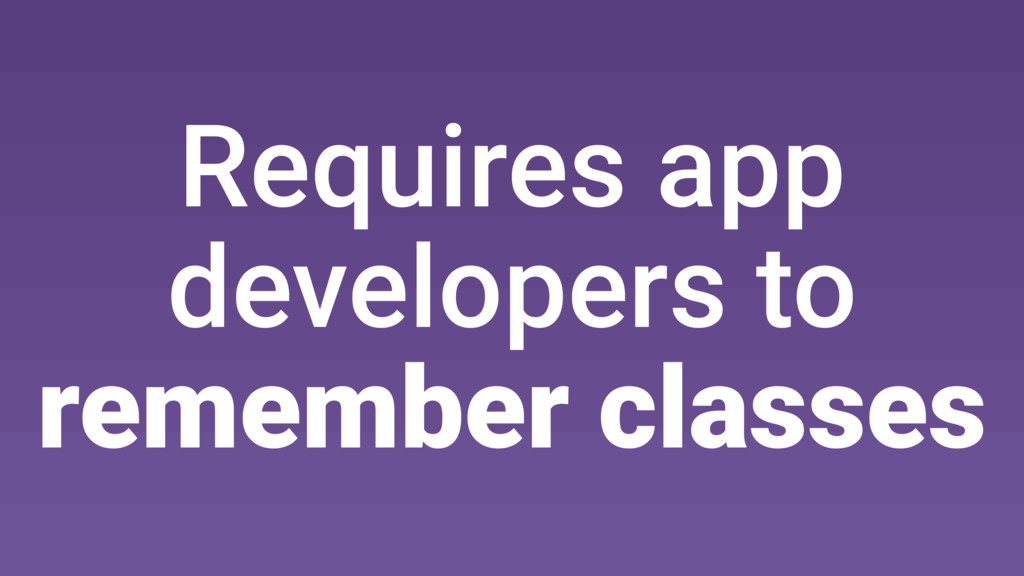 Requires app developers to remember classes
