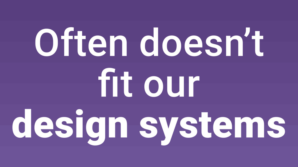 Often doesn't fit our design systems