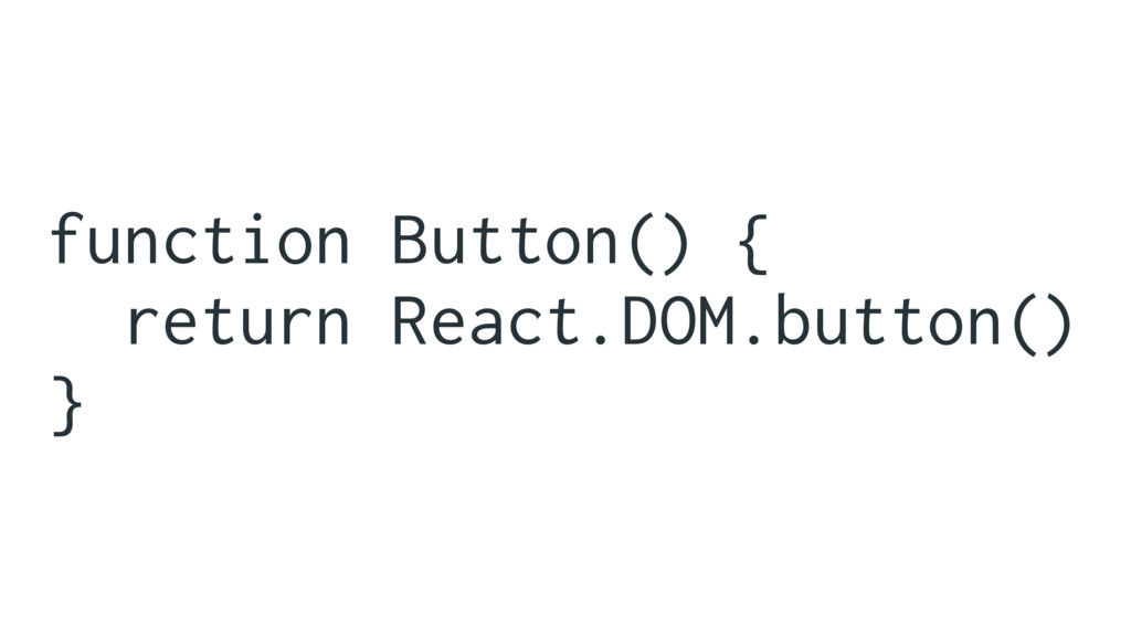 function Button() { return React.DOM.button() }