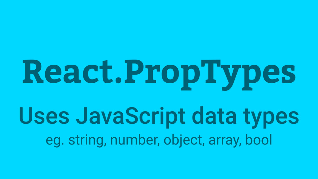 React.PropTypes Uses JavaScript data types eg. ...